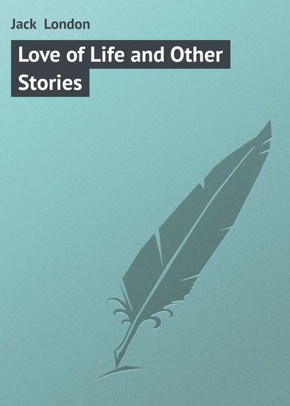 Джек Лондон Love of Life and Other Stories jack london love of life and other stories