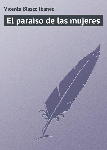 Висенте Бласко-Ибаньес El paraiso de las mujeres висенте бласко ибаньес die toten befehlen