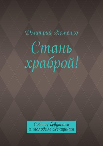 Дмитрий Валерьевич Хоменко Стань храброй! Советы девушкам имолодым женщинам рескин дж письма и советы женщинам и молодым девушкам