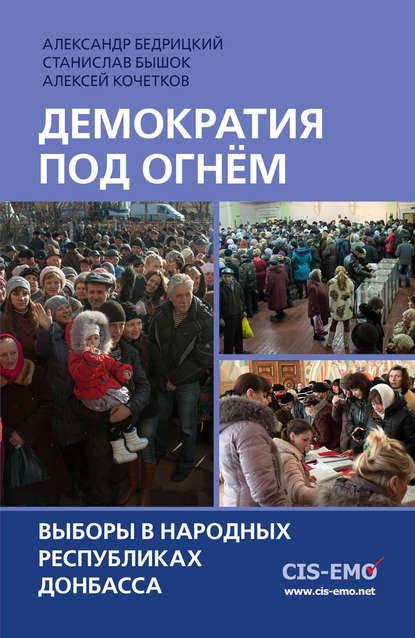 Алексей Кочетков Демократия под огнём. Выборы в народных республиках Донбасса