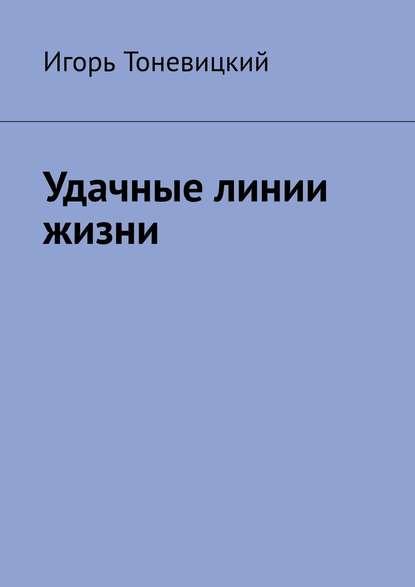 Игорь Тоневицкий Удачные линии жизни игорь николаевич тоневицкий удачные линии жизни
