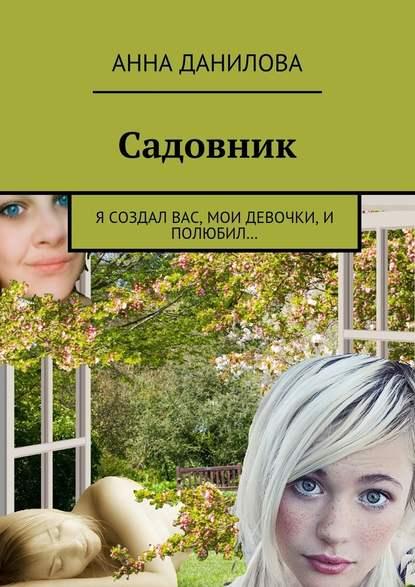 Анна Данилова - Садовник. Я создал вас, мои девочки, и полюбил…