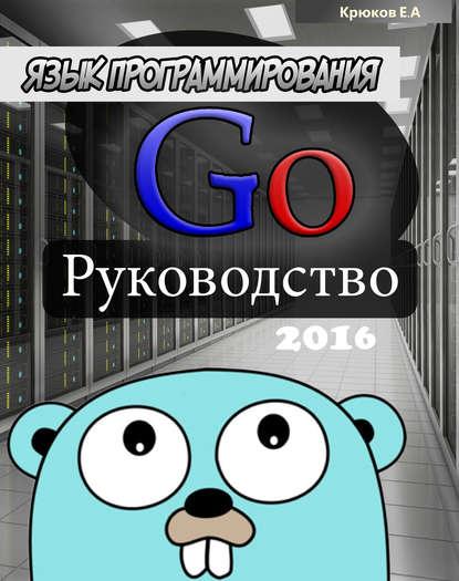 go google Е. А. Крюков Язык программирования Go. Руководство 2016