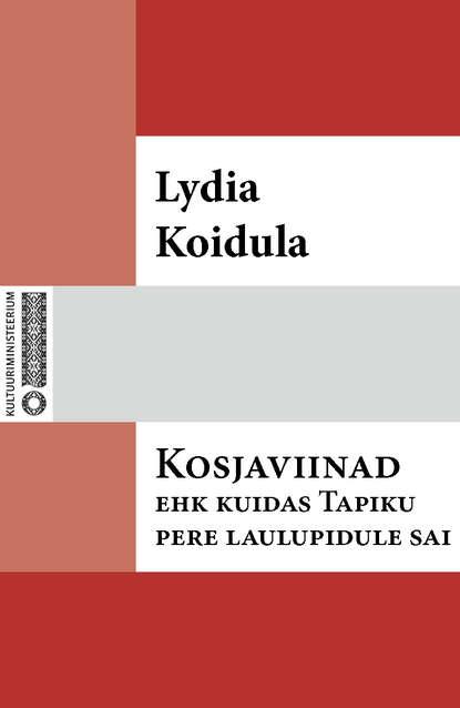 Lydia Koidula Kosjaviinad, ehk, Kuidas Tapiku pere laulupidule sai reeli reinaus kuidas mu isa endale uue naise sai
