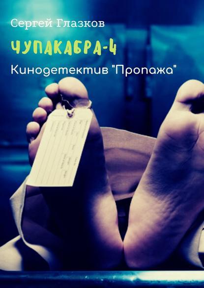 Сергей Глазков Чупакабра-4. Кинодетектив «Пропажа» сергей глазков чупакабра 2 кинодетектив поджог