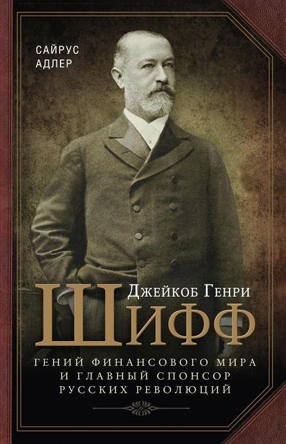 Джейкоб Генри Шифф. Гений финансового мира и главный спонсор русских революций Адлер Сайрус