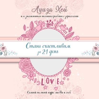 Хей Луиза Стань счастливым за 21 день. Самый полный курс любви к себе (Подарочное оформление) обложка