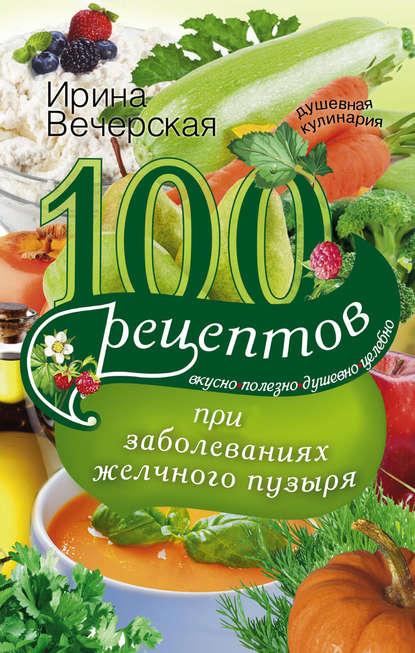 Ирина Вечерская 100 рецептов при заболеваниях желчного пузыря. Вкусно, полезно, душевно, целебно
