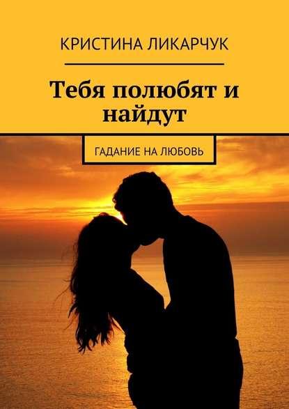 Кристина Викторовна Ликарчук Тебя полюбят и найдут. Гадание на любовь кристина викторовна ликарчук когда душе так хочется влюбиться прекрасные любовные стихи
