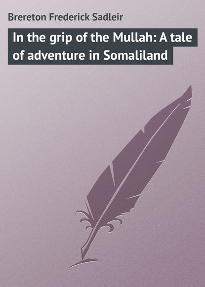 Brereton Frederick Sadleir In the grip of the Mullah: A tale of adventure in Somaliland brereton frederick sadleir the great airship a tale of adventure