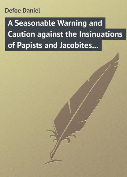 Даниэль Дефо A Seasonable Warning and Caution against the Insinuations of Papists and Jacobites in favour of the Pretender Being a Letter from an Englishman at the Court of Hanover jacobites