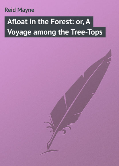 Майн Рид Afloat in the Forest: or, A Voyage among the Tree-Tops майн рид afloat in the forest