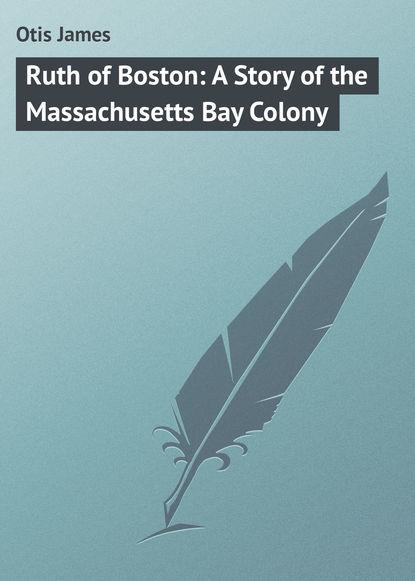 Otis James Ruth of Boston: A Story of the Massachusetts Bay Colony недорого
