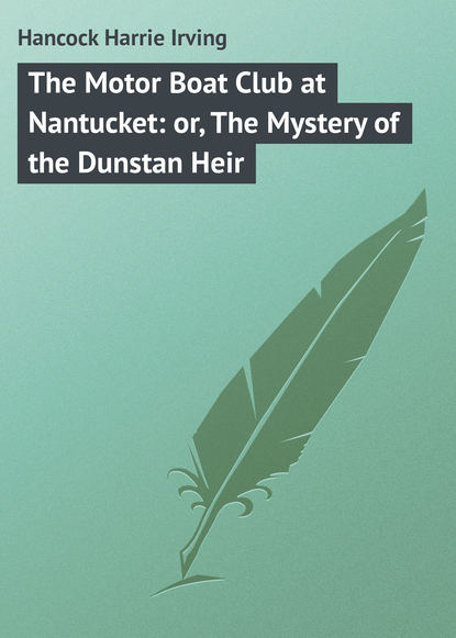 Hancock Harrie Irving The Motor Boat Club at Nantucket: or, The Mystery of the Dunstan Heir недорого