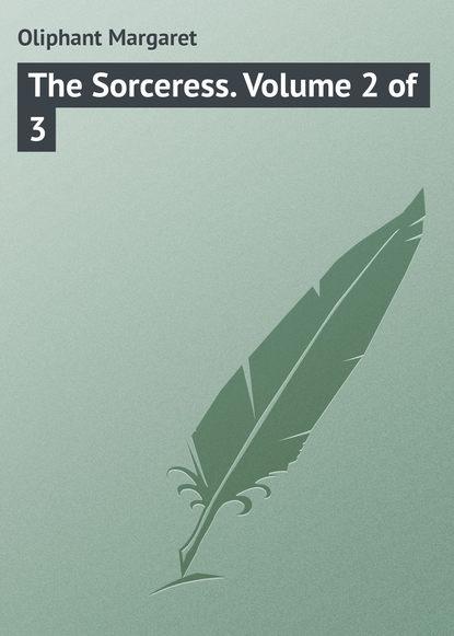 Маргарет Олифант The Sorceress. Volume 2 of 3 маргарет олифант the sorceress volume 1 of 3