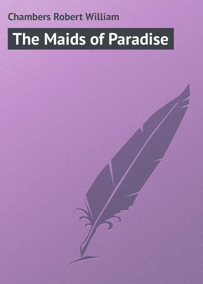 Chambers Robert William The Maids of Paradise chambers robert william the moonlit way a novel