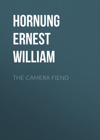 Hornung Ernest William The Camera Fiend hornung ernest william my lord duke