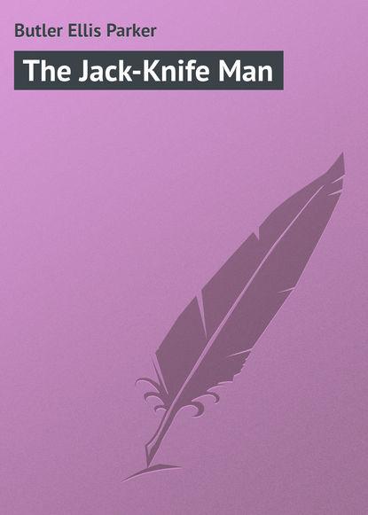 Butler Ellis Parker The Jack-Knife Man shaun ellis the man who lives with wolves