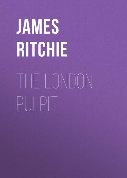 James Ewing Ritchie The London Pulpit недорого