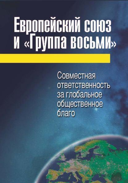 Коллектив авторов Европейский союз и «Группа восьми». Совместная ответственность за глобальное общественное благо