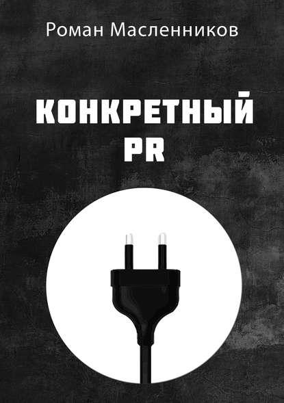 Фото - Роман Масленников Конкретный PR бастин с pr для малого бизнеса кратко ясно просто