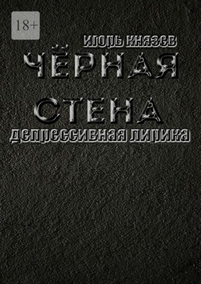 Игорь Владимирович Князев Чёрная стена. Депрессивная лирика игорь князев нашёптанное звёздами простая лирика
