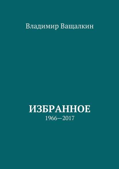 Владимир Алексеевич Ващалкин Избранное. 1966—2017 владимир алексеевич ващалкин избранное 1966 2017