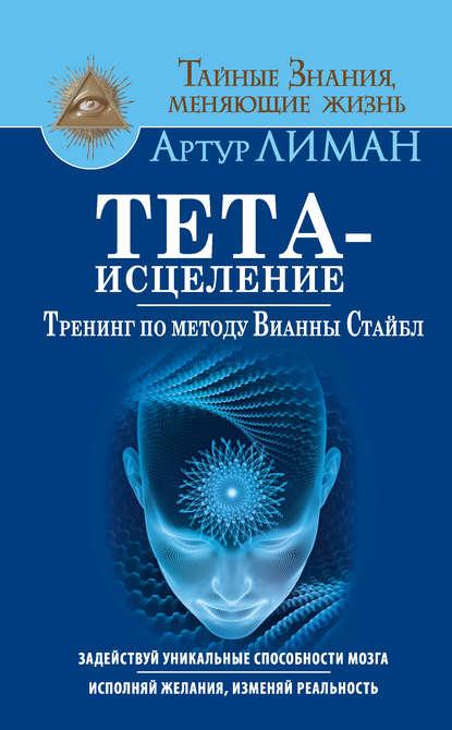 Артур Лиман Тета-исцеление. Тренинг по методу Вианны Стайбл. Задействуй уникальные способности мозга. Исполняй желания, изменяй реальность