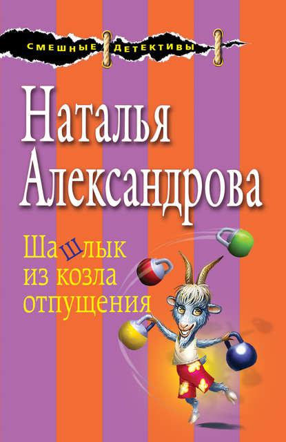 Шашлык из козла отпущения Наталья Александрова