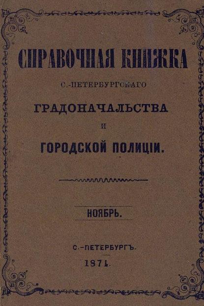 Коллектив авторов Справочная книжка С.-Петербургского градоначальства и городской полиции, составлена по 1 ноября 1874 г.