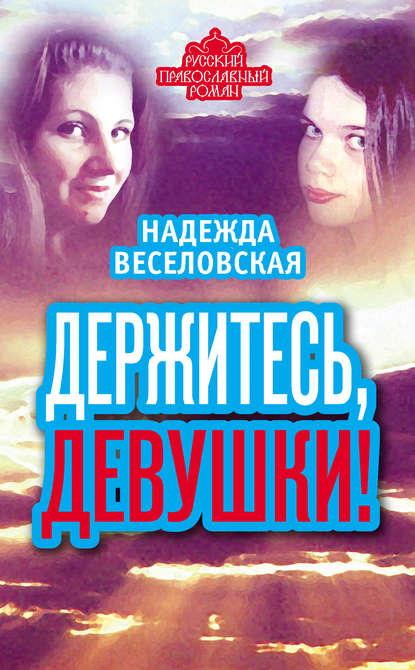 Надежда Веселовская Держитесь, девушки! (сборник)