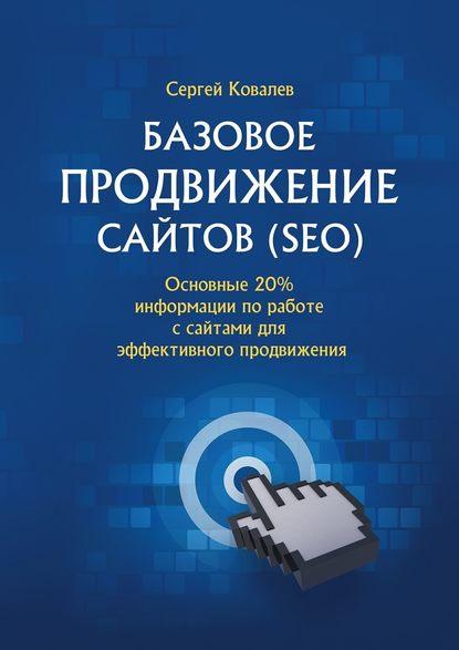 Сергей Владимирович Ковалев Базовое продвижение сайтов (SEO). Основные 20% информации поработе ссайтами для эффективного продвижения