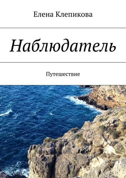 Елена Клепикова Наблюдатель. Путешествие