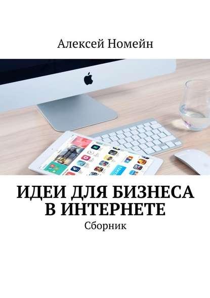 Алексей Номейн Идеи для бизнеса вИнтернете. Сборник