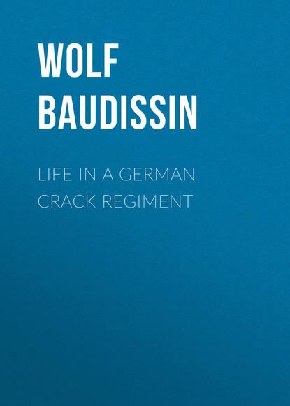 Graf von Wolf Ernst Hugo Emil Baudissin Life in a German Crack Regiment graf von wolf ernst hugo emil baudissin life in a german crack regiment