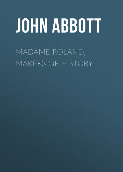 Abbott John Stevens Cabot Madame Roland, Makers of History abbott john stevens cabot the child at home the principles of filial duty familiarly illustrated