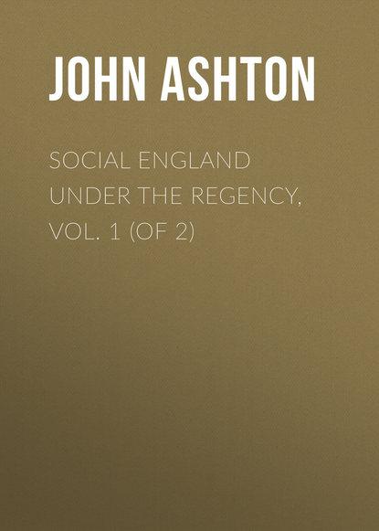 Ashton John Social England under the Regency, Vol. 1 (of 2)