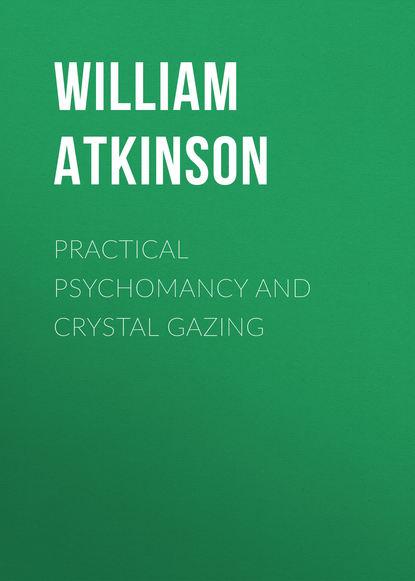 Фото - Atkinson William Walker Practical Psychomancy and Crystal Gazing william walker atkinson mind power complete edition