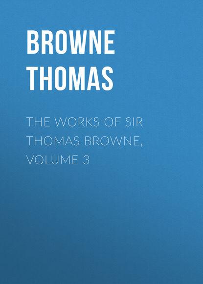 Browne Thomas The Works of Sir Thomas Browne, Volume 3 william roper the life of sir thomas more