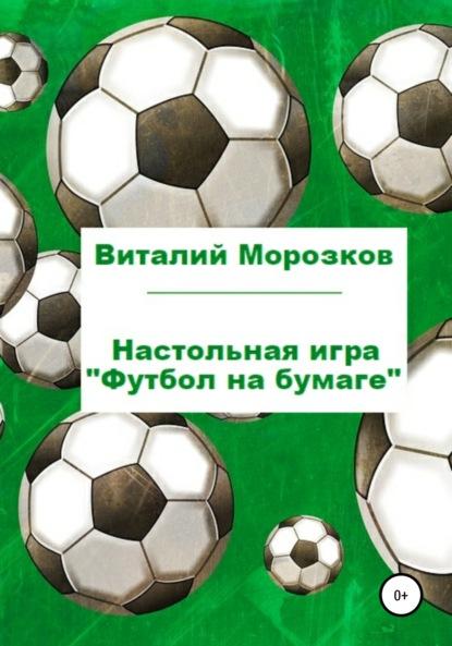 Виталий Аркадьевич Морозков Настольная игра «Футбол на бумаге»