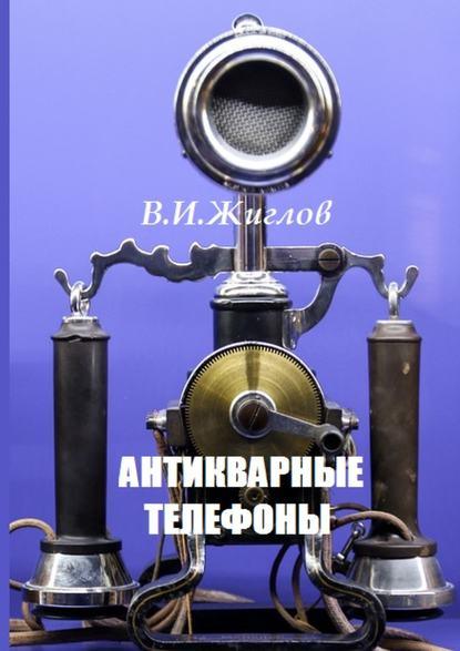 В. И. Жиглов Антикварные телефоны