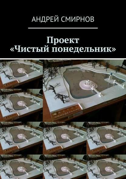 Фото - Андрей Смирнов Проект «Чистый понедельник» андрей смирнов игрушка tenga 3d как модель архитектуры