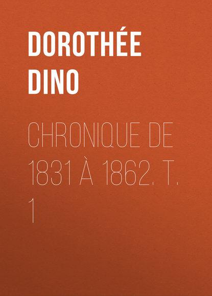 Dorothée Dino Chronique de 1831 à 1862. T. 1 николай берг записки о польских заговорах и восстаниях 1831 1862 годов