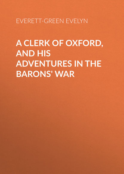 Everett-Green Evelyn A Clerk of Oxford, and His Adventures in the Barons' War everett green evelyn tom tufton s travels