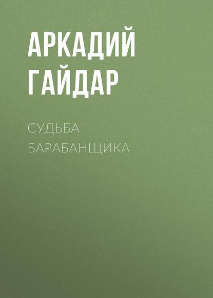 Аркадий Гайдар. Судьба барабанщика