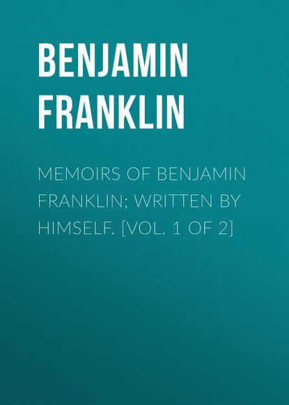 Бенджамин Франклин Memoirs of Benjamin Franklin; Written by Himself. [Vol. 1 of 2] бенджамин франклин the autobiography of benjamin franklin prometheus classics