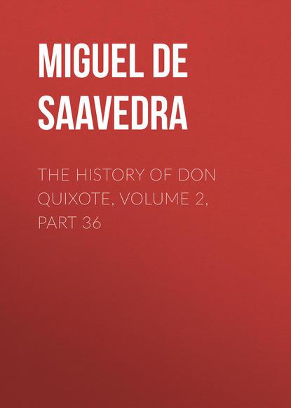 Мигель де Сервантес Сааведра The History of Don Quixote, Volume 2, Part 36 мигель де сервантес сааведра the history of don quixote volume 2 part 21