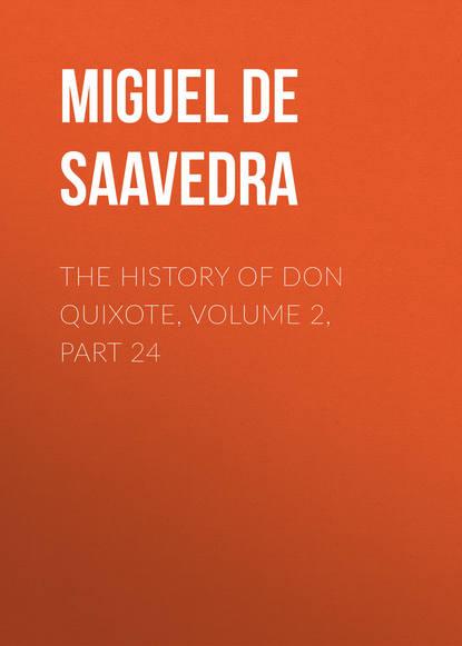 Мигель де Сервантес Сааведра The History of Don Quixote, Volume 2, Part 24 мигель де сервантес сааведра the history of don quixote volume 2 part 21