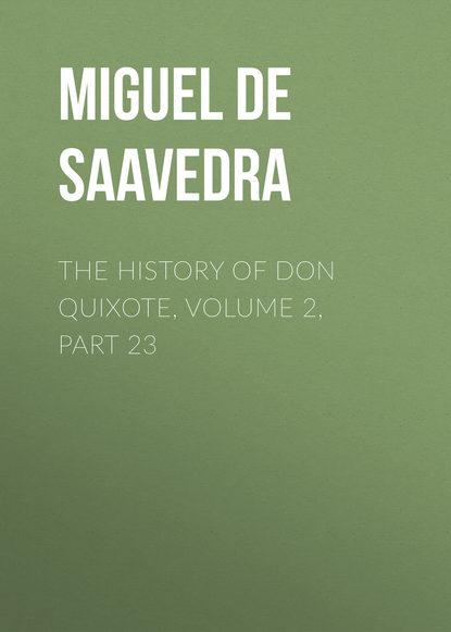 Мигель де Сервантес Сааведра The History of Don Quixote, Volume 2, Part 23 мигель де сервантес сааведра the history of don quixote volume 2 part 21