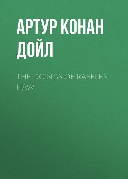 Артур Конан Дойл The Doings of Raffles Haw дойл артур конан вокруг красной лампы